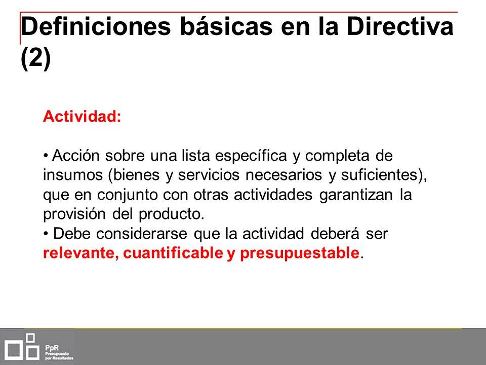 Definiciones básicas en la Directiva (2) Actividad: Acción sobre una lista específica y completa de insumos (bienes y servicios necesarios y suficient