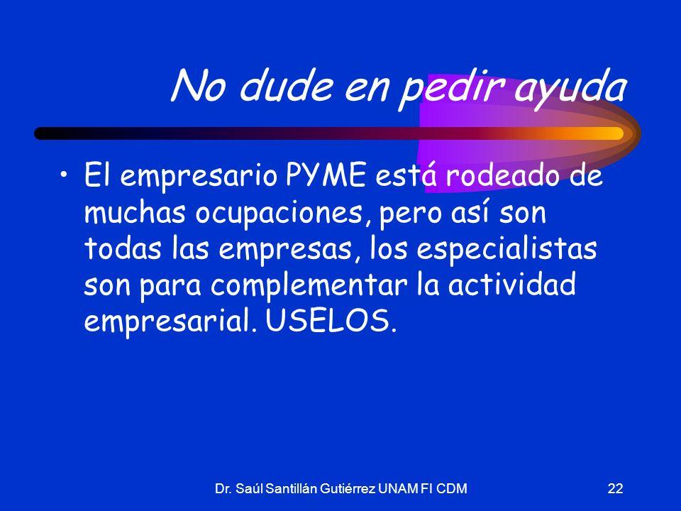 Dr. Saúl Santillán Gutiérrez UNAM FI CDM22 No dude en pedir ayuda El empresario PYME está rodeado de muchas ocupaciones, pero así son todas las empres