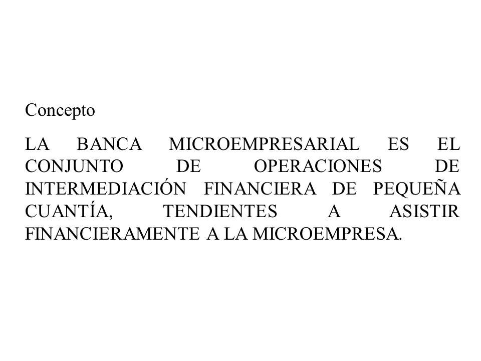 Concepto LA BANCA MICROEMPRESARIAL ES EL CONJUNTO DE OPERACIONES DE INTERMEDIACIÓN FINANCIERA DE PEQUEÑA CUANTÍA, TENDIENTES A ASISTIR FINANCIERAMENTE