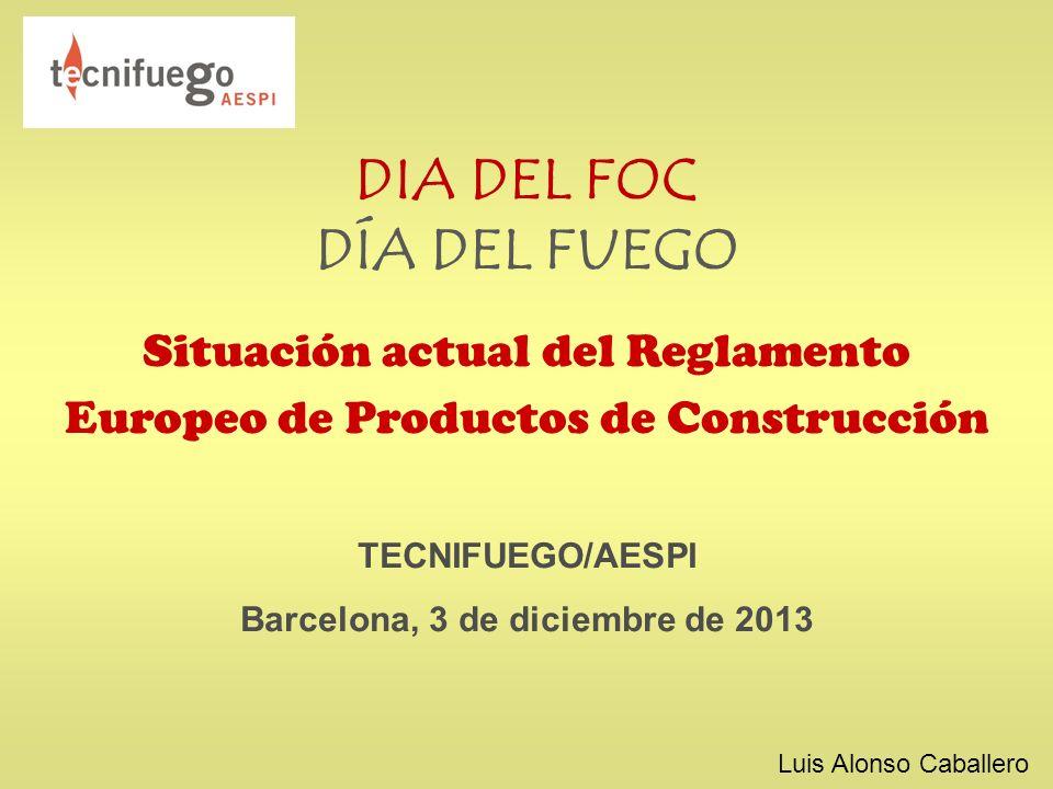DIA DEL FOC DÍA DEL FUEGO Situación actual del Reglamento Europeo de Productos de Construcción TECNIFUEGO/AESPI Barcelona, 3 de diciembre de 2013 Luis