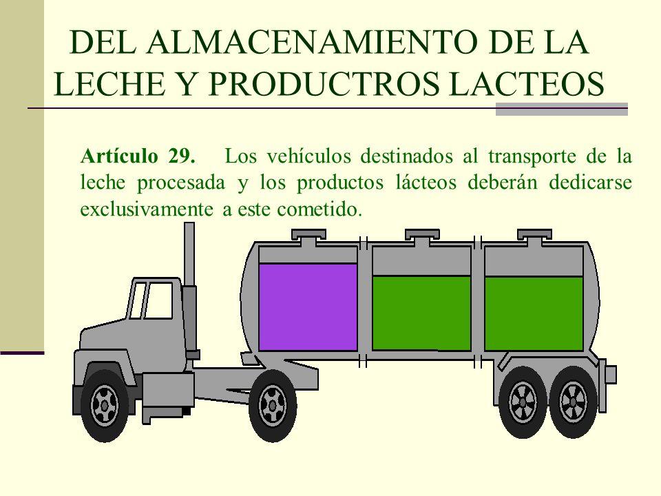 DEL ALMACENAMIENTO DE LA LECHE Y PRODUCTROS LACTEOS Artículo 29. Los vehículos destinados al transporte de la leche procesada y los productos lácteos