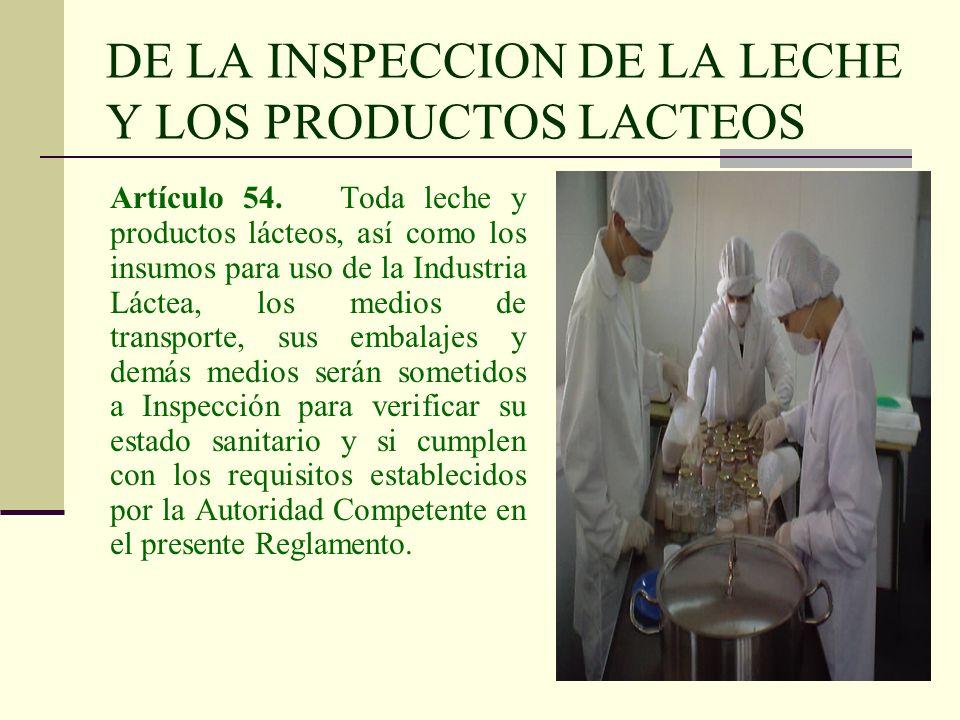 DE LA INSPECCION DE LA LECHE Y LOS PRODUCTOS LACTEOS Artículo 54. Toda leche y productos lácteos, así como los insumos para uso de la Industria Láctea