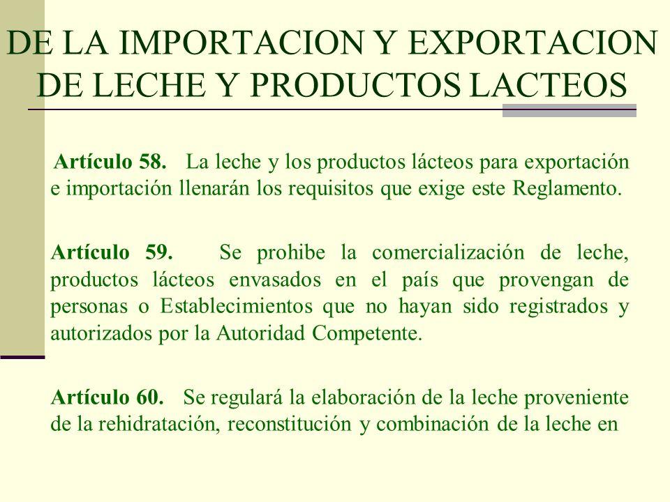 DE LA IMPORTACION Y EXPORTACION DE LECHE Y PRODUCTOS LACTEOS Artículo 58. La leche y los productos lácteos para exportación e importación llenarán los