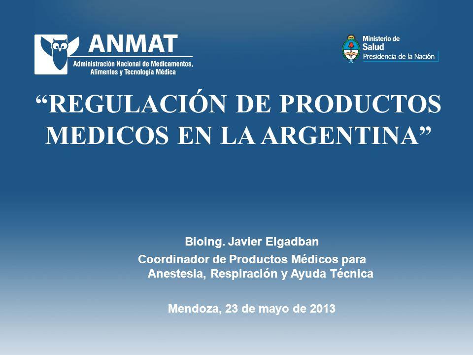 REGULACIÓN DE PRODUCTOS MEDICOS EN LA ARGENTINA Bioing. Javier Elgadban Coordinador de Productos Médicos para Anestesia, Respiración y Ayuda Técnica M