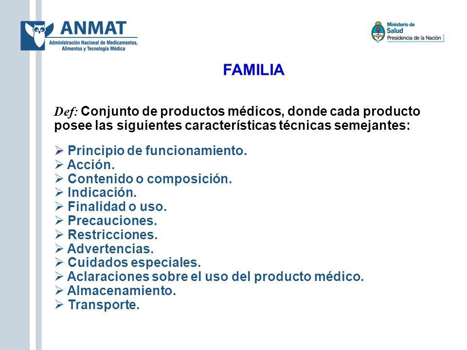 FAMILIA Def: Conjunto de productos médicos, donde cada producto posee las siguientes características técnicas semejantes: Principio de funcionamiento.