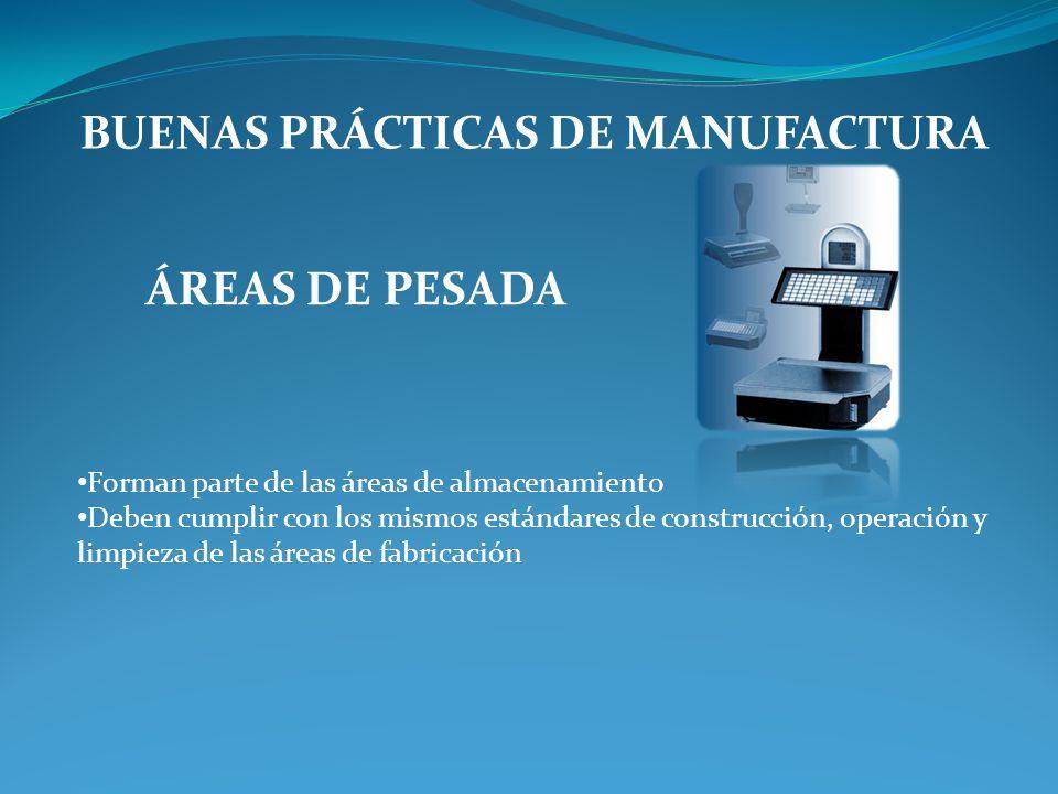 BUENAS PRÁCTICAS DE MANUFACTURA ÁREAS DE PESADA Forman parte de las áreas de almacenamiento Deben cumplir con los mismos estándares de construcción, operación y limpieza de las áreas de fabricación