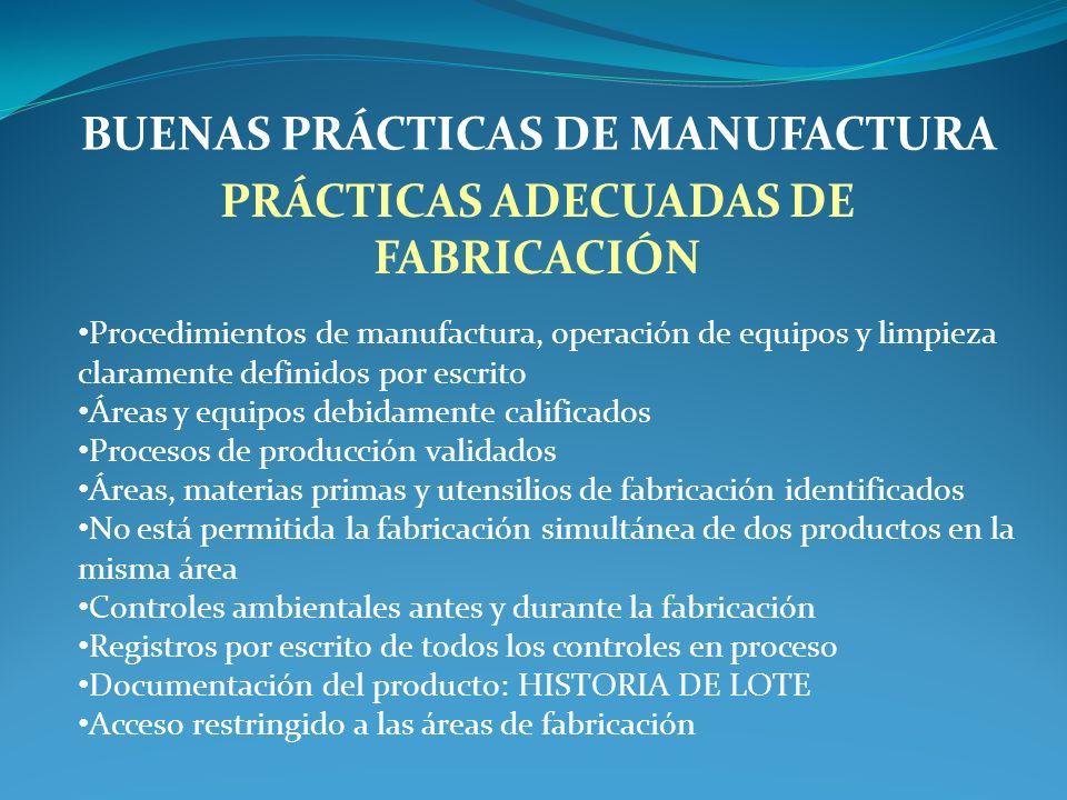 BUENAS PRÁCTICAS DE MANUFACTURA PRÁCTICAS ADECUADAS DE FABRICACIÓN Procedimientos de manufactura, operación de equipos y limpieza claramente definidos por escrito Áreas y equipos debidamente calificados Procesos de producción validados Áreas, materias primas y utensilios de fabricación identificados No está permitida la fabricación simultánea de dos productos en la misma área Controles ambientales antes y durante la fabricación Registros por escrito de todos los controles en proceso Documentación del producto: HISTORIA DE LOTE Acceso restringido a las áreas de fabricación