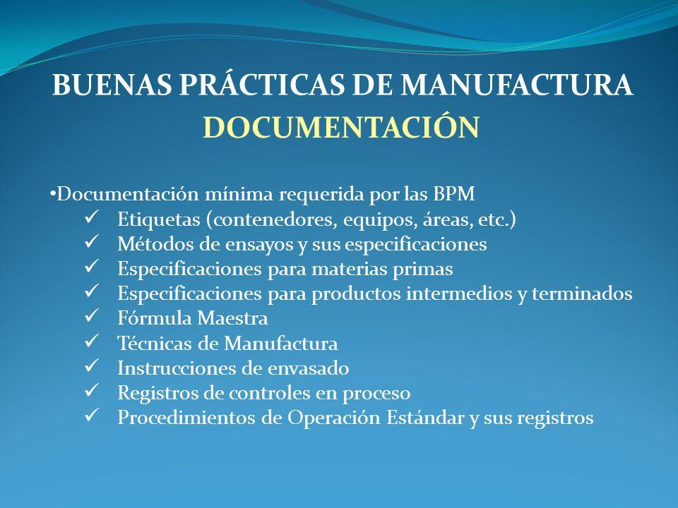 BUENAS PRÁCTICAS DE MANUFACTURA DOCUMENTACIÓN Documentación mínima requerida por las BPM Etiquetas (contenedores, equipos, áreas, etc.) Métodos de ensayos y sus especificaciones Especificaciones para materias primas Especificaciones para productos intermedios y terminados Fórmula Maestra Técnicas de Manufactura Instrucciones de envasado Registros de controles en proceso Procedimientos de Operación Estándar y sus registros