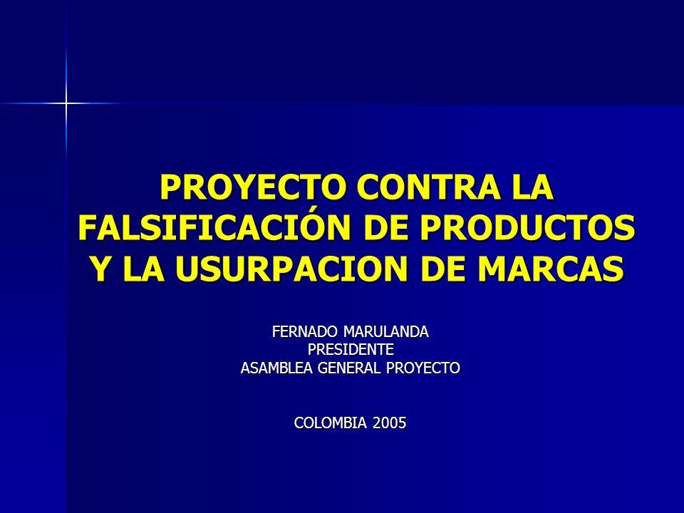 PROYECTO CONTRA LA FALSIFICACIÓN DE PRODUCTOS Y LA USURPACION DE MARCAS FERNADO MARULANDA PRESIDENTE ASAMBLEA GENERAL PROYECTO COLOMBIA 2005