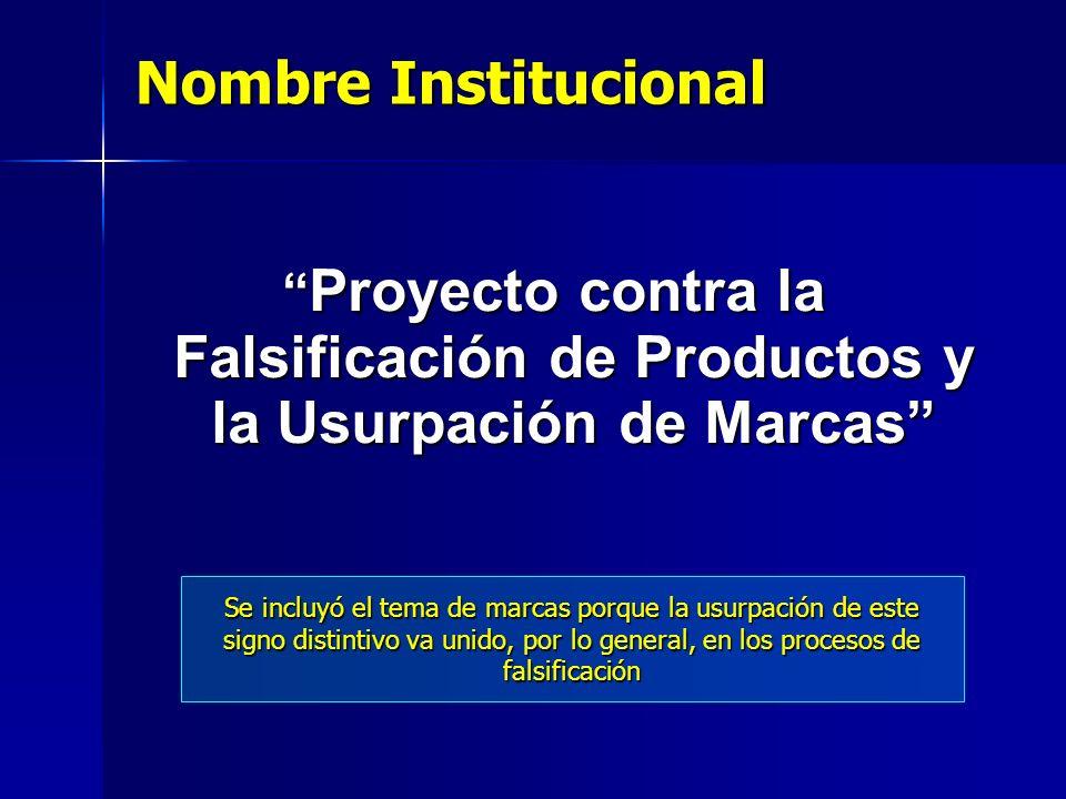 Nombre Institucional Proyecto contra la Falsificación de Productos y la Usurpación de Marcas Proyecto contra la Falsificación de Productos y la Usurpa