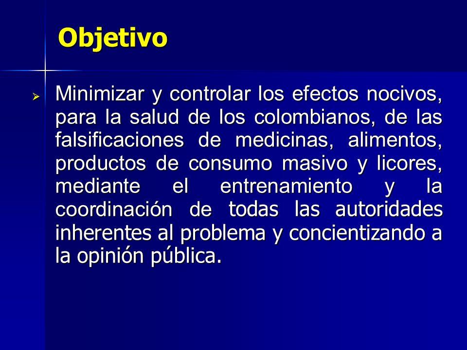 Objetivo Minimizar y controlar los efectos nocivos, para la salud de los colombianos, de las falsificaciones de medicinas, alimentos, productos de consumo masivo y licores, mediante el entrenamiento y la coordinación de todas las autoridades inherentes al problema y concientizando a la opinión pública.