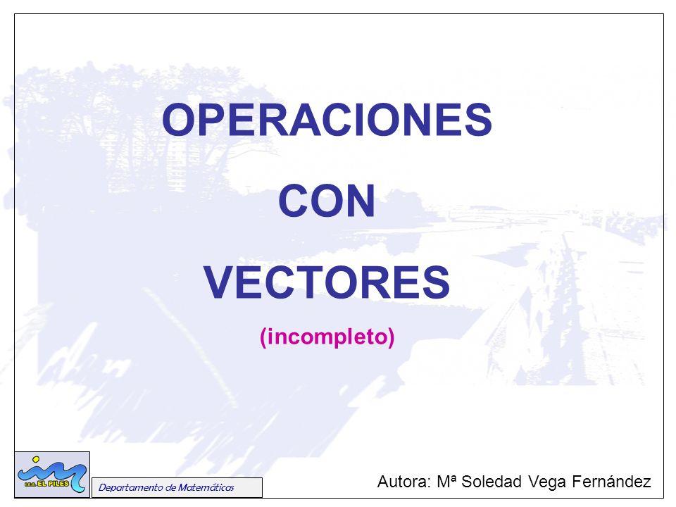 Departamento de Matemáticas OPERACIONES CON VECTORES (incompleto) Autora: Mª Soledad Vega Fernández