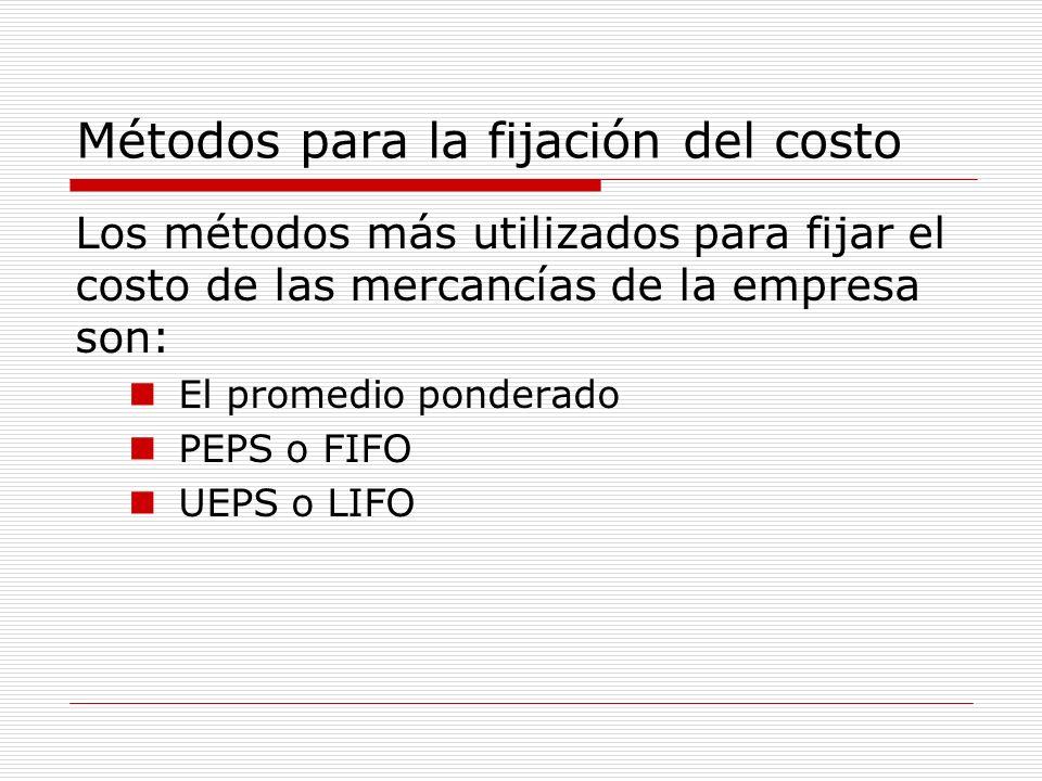 Métodos para la fijación del costo Los métodos más utilizados para fijar el costo de las mercancías de la empresa son: El promedio ponderado PEPS o FI