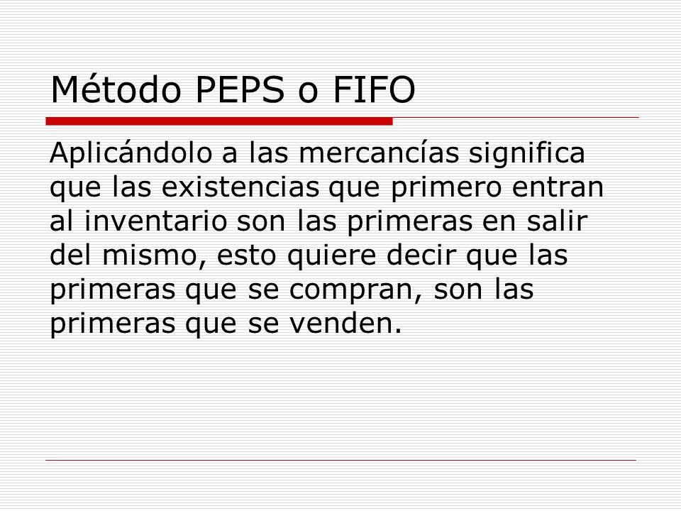 Método PEPS o FIFO Aplicándolo a las mercancías significa que las existencias que primero entran al inventario son las primeras en salir del mismo, es