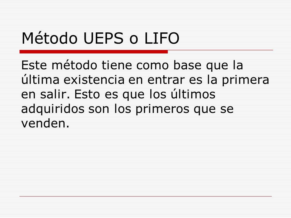 Método UEPS o LIFO Este método tiene como base que la última existencia en entrar es la primera en salir. Esto es que los últimos adquiridos son los p