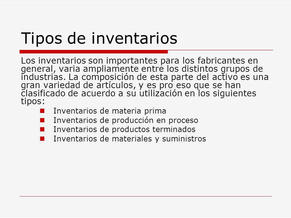 Tipos de inventarios Los inventarios son importantes para los fabricantes en general, varia ampliamente entre los distintos grupos de industrias. La c