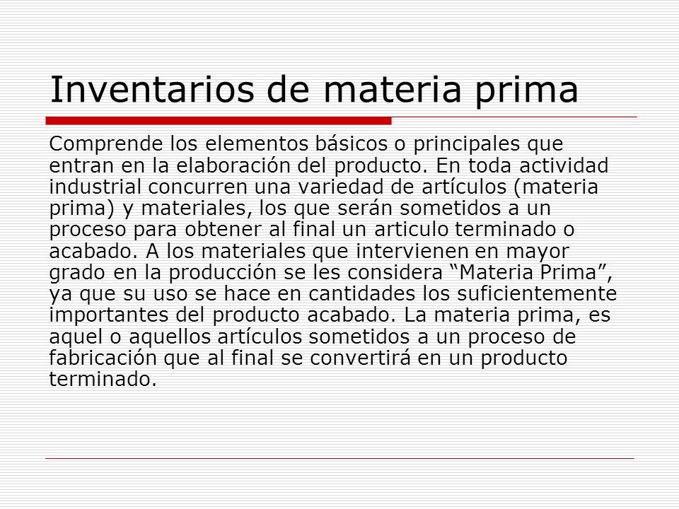 Inventarios de materia prima Comprende los elementos básicos o principales que entran en la elaboración del producto. En toda actividad industrial con