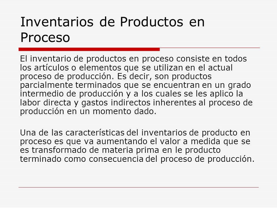 Inventarios de Productos en Proceso El inventario de productos en proceso consiste en todos los artículos o elementos que se utilizan en el actual pro
