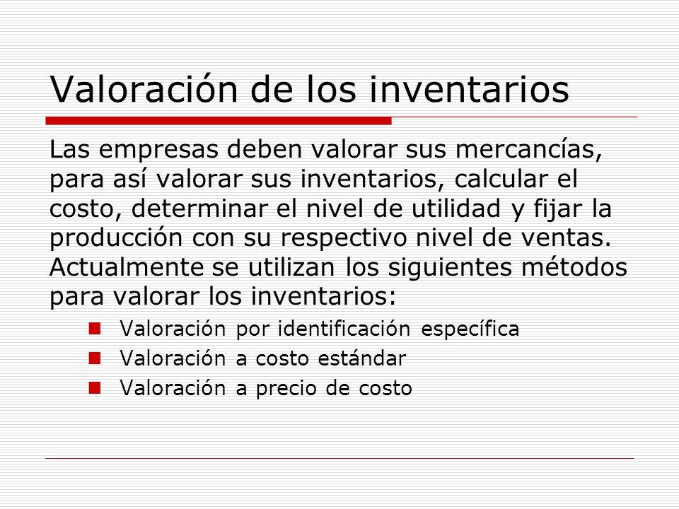 Valoración de los inventarios Las empresas deben valorar sus mercancías, para así valorar sus inventarios, calcular el costo, determinar el nivel de u