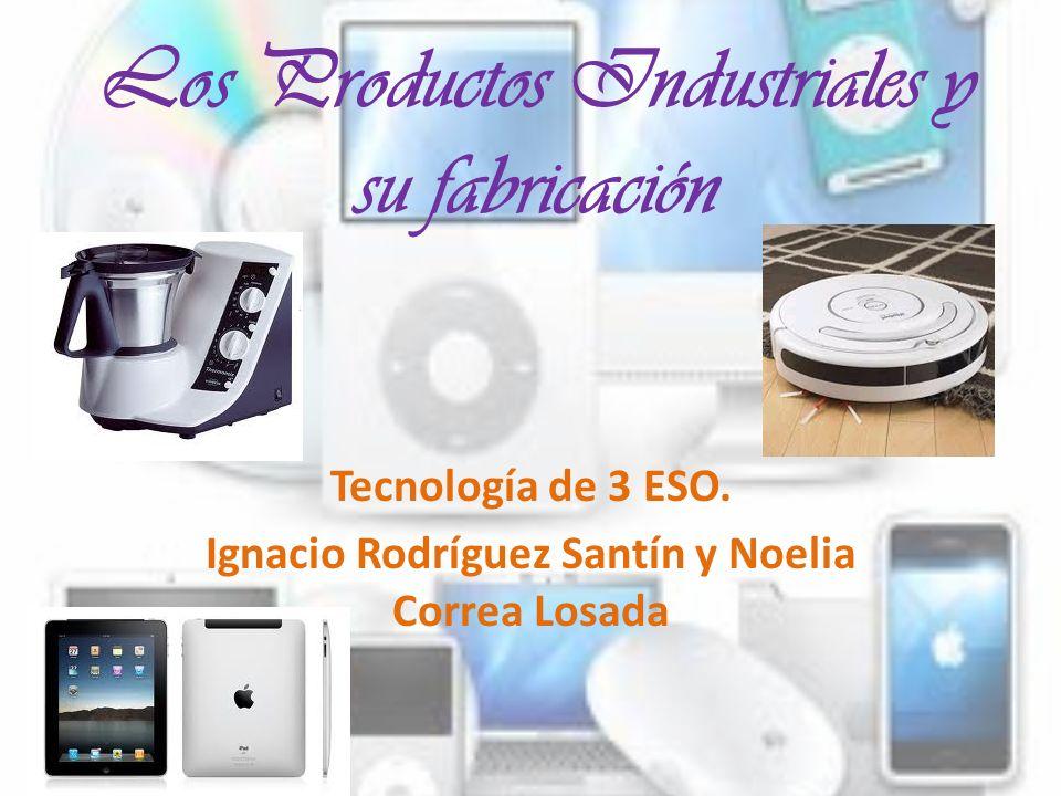 Los productos industriales Las empresas de fabricación elaboran los distintos tipos y variedades de productos industriales