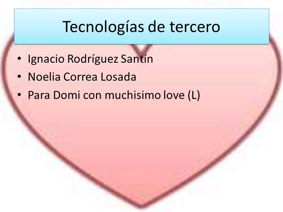 Tecnologías de tercero Tecnologías de tercero Ignacio Rodríguez Santín Noelia Correa Losada Para Domi con muchisimo love (L)