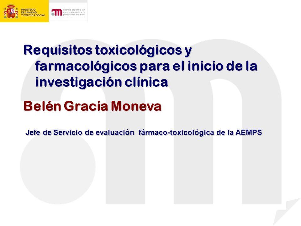 Requisitos toxicológicos y farmacológicos para el inicio de la investigación clínica Belén Gracia Moneva Jefe de Servicio de evaluación fármaco-toxicológica de la AEMPS