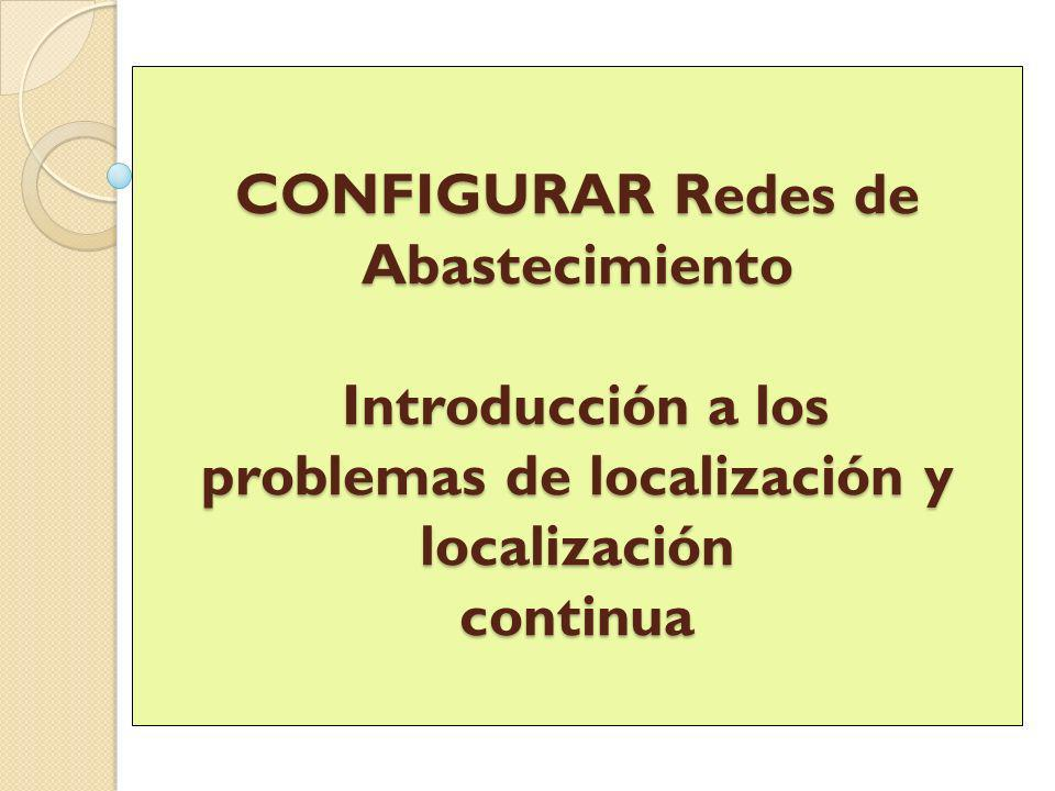 CONFIGURAR Redes de Abastecimiento Introducción a los problemas de localización y localización continua
