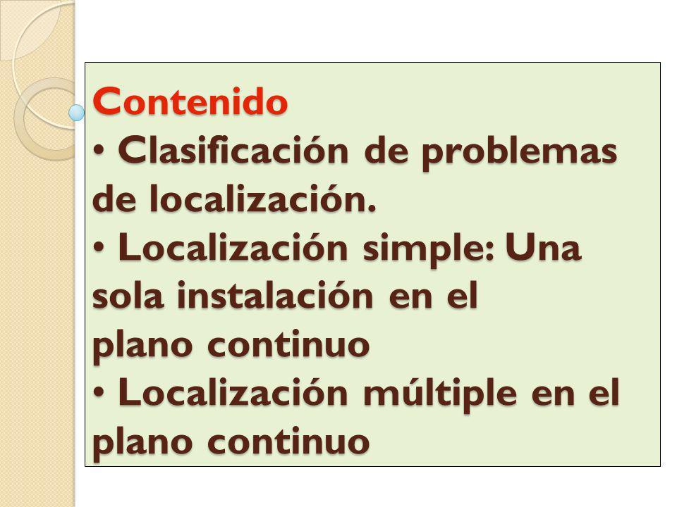 Contenido Clasificación de problemas de localización. Localización simple: Una sola instalación en el plano continuo Localización múltiple en el plano