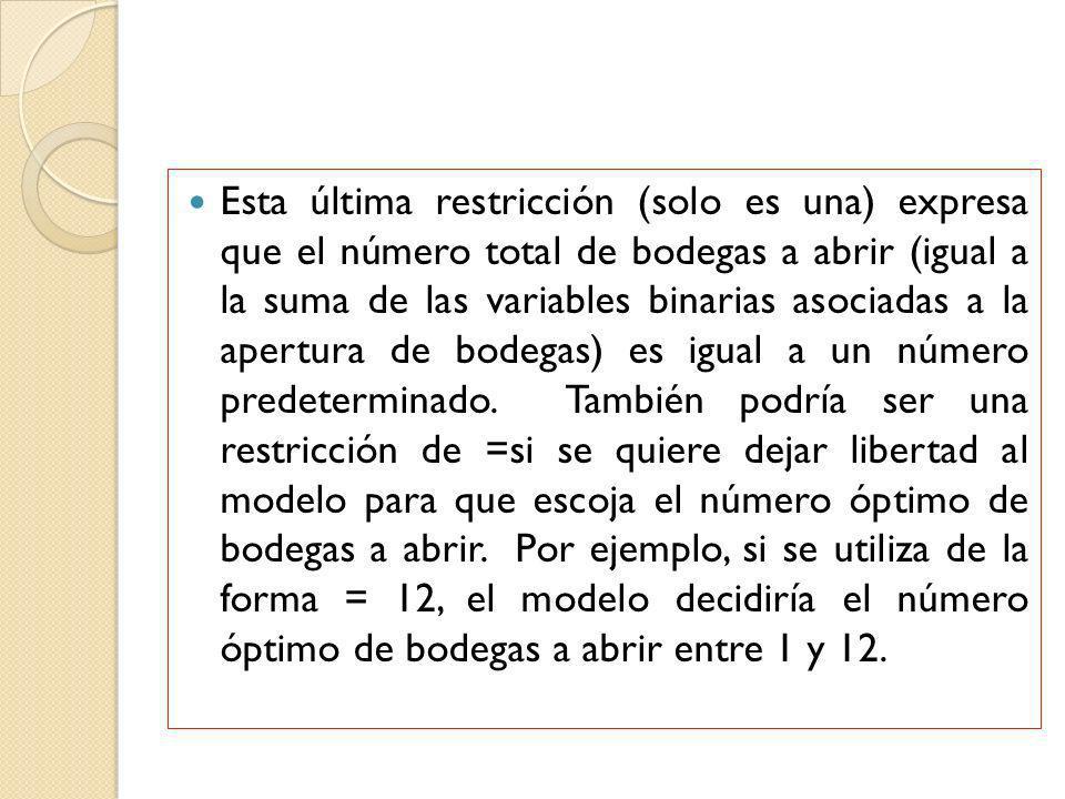 Esta última restricción (solo es una) expresa que el número total de bodegas a abrir (igual a la suma de las variables binarias asociadas a la apertur
