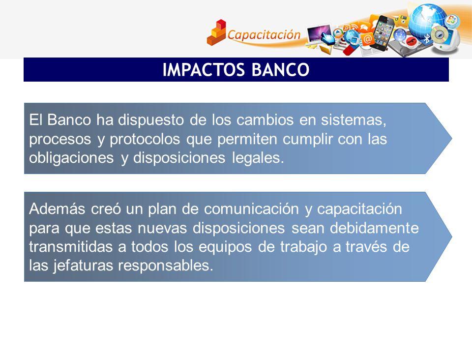 IMPACTOS BANCO El Banco ha dispuesto de los cambios en sistemas, procesos y protocolos que permiten cumplir con las obligaciones y disposiciones legal