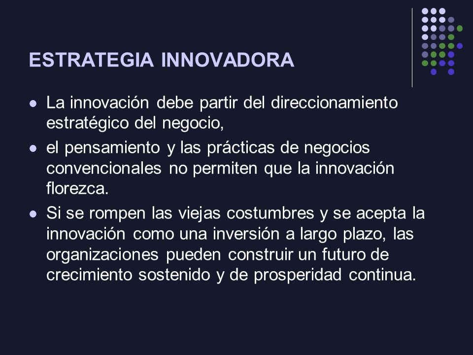 ESTRATEGIA INNOVADORA La innovación debe partir del direccionamiento estratégico del negocio, el pensamiento y las prácticas de negocios convencionales no permiten que la innovación florezca.