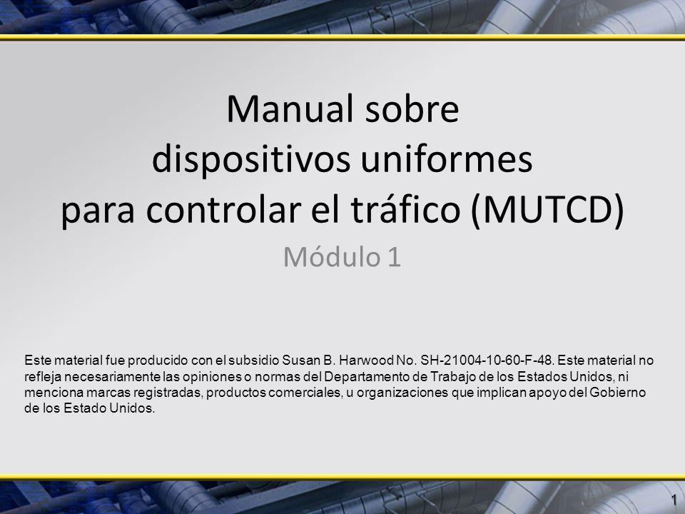 Manual sobre dispositivos uniformes para controlar el tráfico (MUTCD) Módulo 1 1 Este material fue producido con el subsidio Susan B. Harwood No. SH-2
