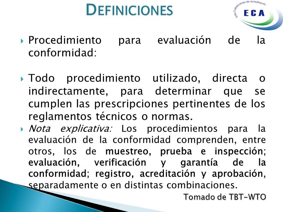 D EFINICIONES Procedimiento para evaluación de la conformidad: Todo procedimiento utilizado, directa o indirectamente, para determinar que se cumplen las prescripciones pertinentes de los reglamentos técnicos o normas.