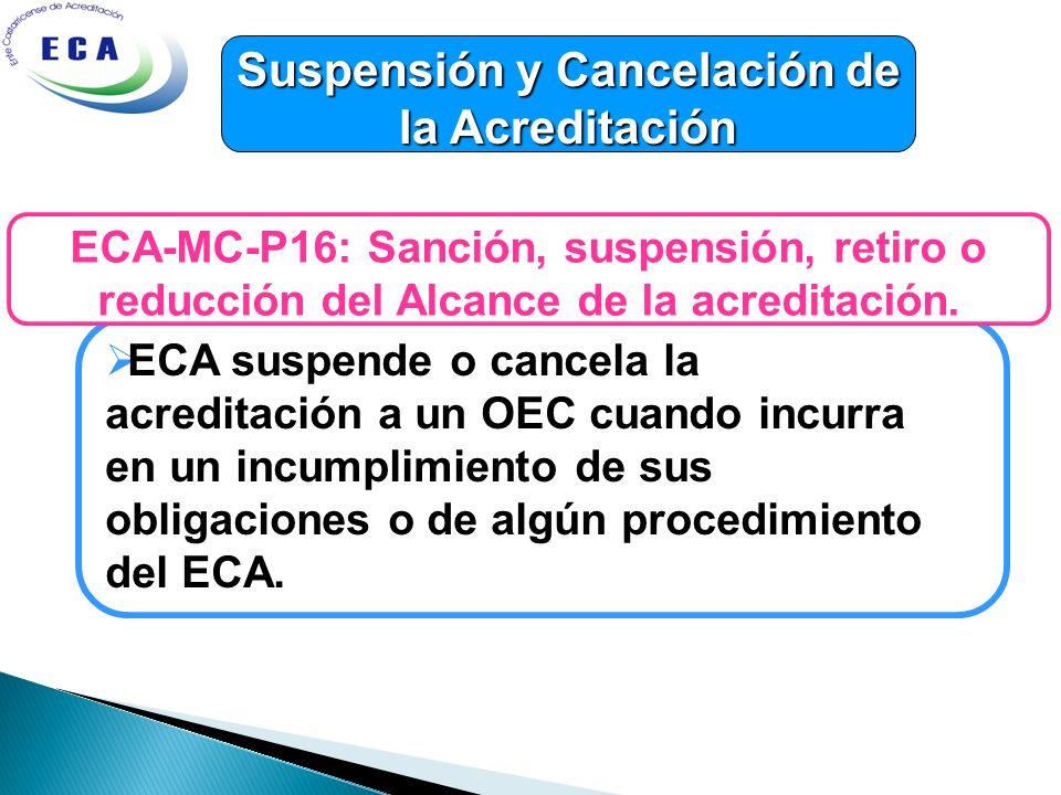 Suspensión y Cancelación de la Acreditación ECA suspende o cancela la acreditación a un OEC cuando incurra en un incumplimiento de sus obligaciones o de algún procedimiento del ECA.