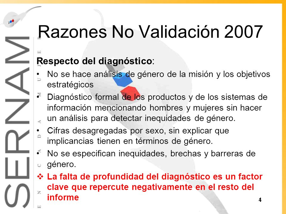 Razones No Validación 2007 Respecto del diagnóstico: No se hace análisis de género de la misión y los objetivos estratégicos Diagnóstico formal de los productos y de los sistemas de información mencionando hombres y mujeres sin hacer un análisis para detectar inequidades de género.