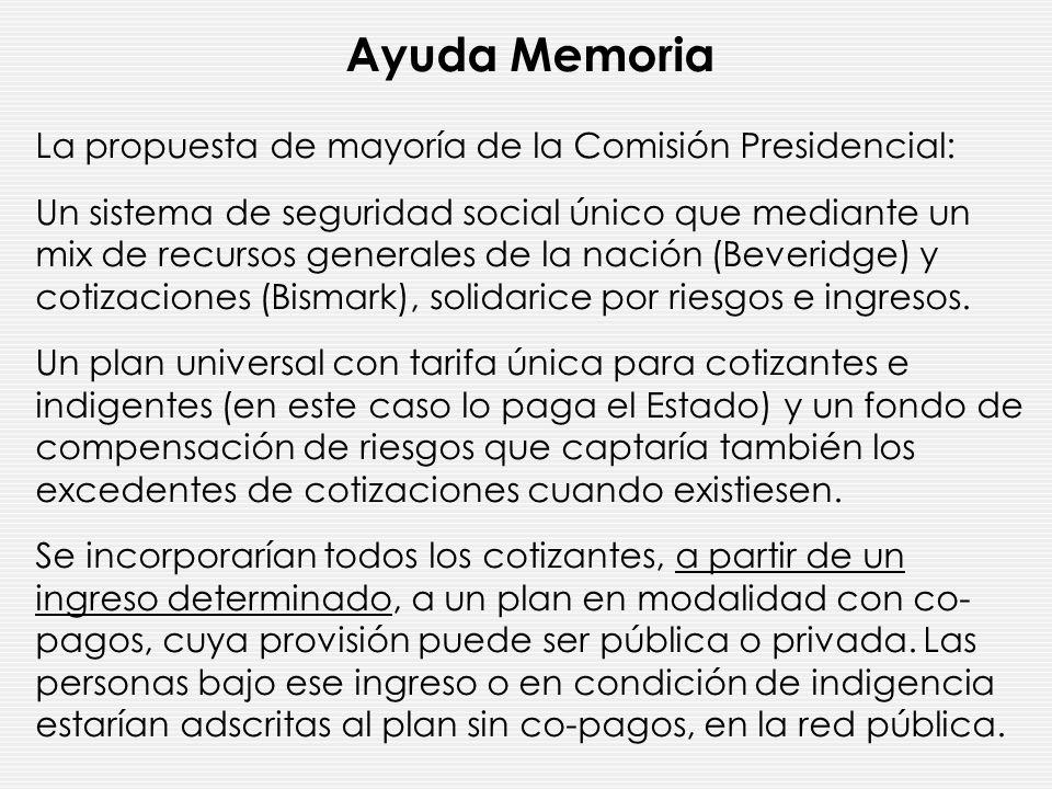 Ayuda Memoria La propuesta de mayoría de la Comisión Presidencial: Un sistema de seguridad social único que mediante un mix de recursos generales de la nación (Beveridge) y cotizaciones (Bismark), solidarice por riesgos e ingresos.