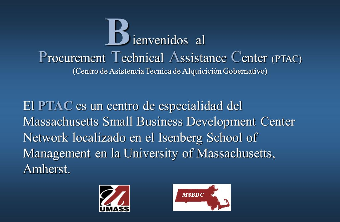 ienvenidos al ienvenidos alB P rocurement T echnical A ssistance C enter (PTAC) (Centro de Asistencia Tecnica de Alquicición Gobernativo) El PTAC es un centro de especialidad del Massachusetts Small Business Development Center Network localizado en el Isenberg School of Management en la University of Massachusetts, Amherst.