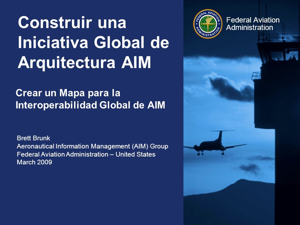 Brett Brunk Aeronautical Information Management (AIM) Group Federal Aviation Administration – United States March 2009 Federal Aviation Administration Construir una Iniciativa Global de Arquitectura AIM Crear un Mapa para la Interoperabilidad Global de AIM