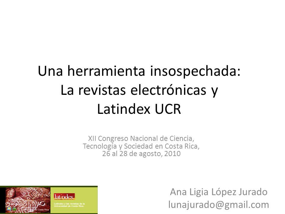 Una herramienta insospechada: La revistas electrónicas y Latindex UCR XII Congreso Nacional de Ciencia, Tecnología y Sociedad en Costa Rica, 26 al 28