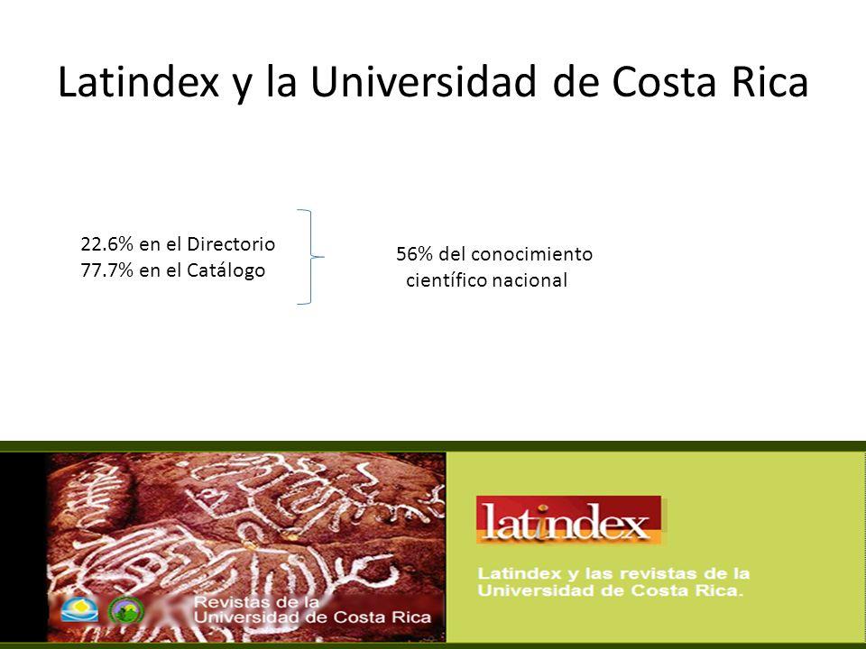 Latindex y la Universidad de Costa Rica 22.6% en el Directorio 77.7% en el Catálogo 56% del conocimiento científico nacional%