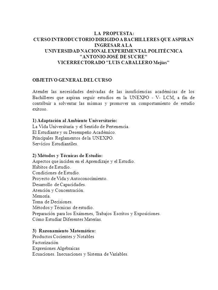LA PROPUESTA: CURSO INTRODUCTORIO DIRIGIDO A BACHILLERES QUE ASPIRAN INGRESAR A LA UNIVERSIDAD NACIONAL EXPERIMENTAL POLITÉCNICA ANTONIO JOSÉ DE SUCRE VICERRECTORADO LUIS CABALLERO Mejías OBJETIVO GENERAL DEL CURSO Atender las necesidades derivadas de las insuficiencias académicas de los Bachilleres que aspiran seguir estudios en la UNEXPO - V- LCM, a fin de contribuir a solventar las mismas y promover un comportamiento de estudio exitoso.