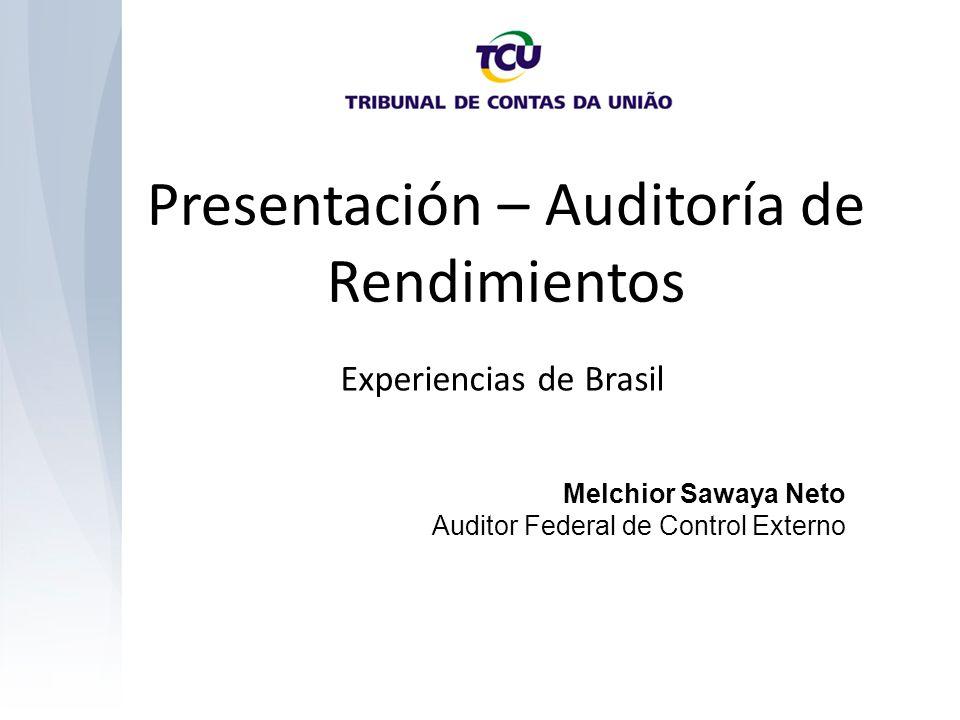 Presentación – Auditoría de Rendimientos Experiencias de Brasil Melchior Sawaya Neto Auditor Federal de Control Externo