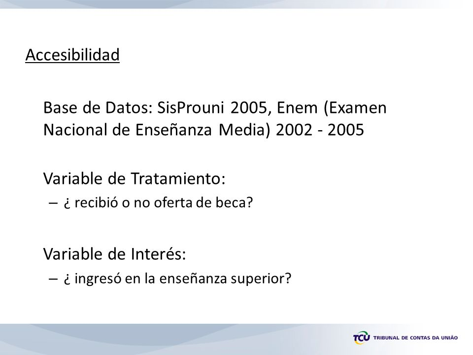 Accesibilidad Base de Datos: SisProuni 2005, Enem (Examen Nacional de Enseñanza Media) 2002 - 2005 Variable de Tratamiento: – ¿ recibió o no oferta de beca.