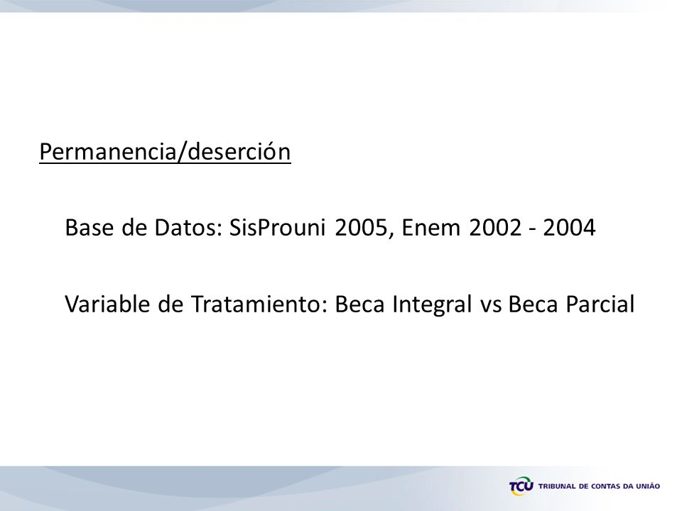 Permanencia/deserción Base de Datos: SisProuni 2005, Enem 2002 - 2004 Variable de Tratamiento: Beca Integral vs Beca Parcial