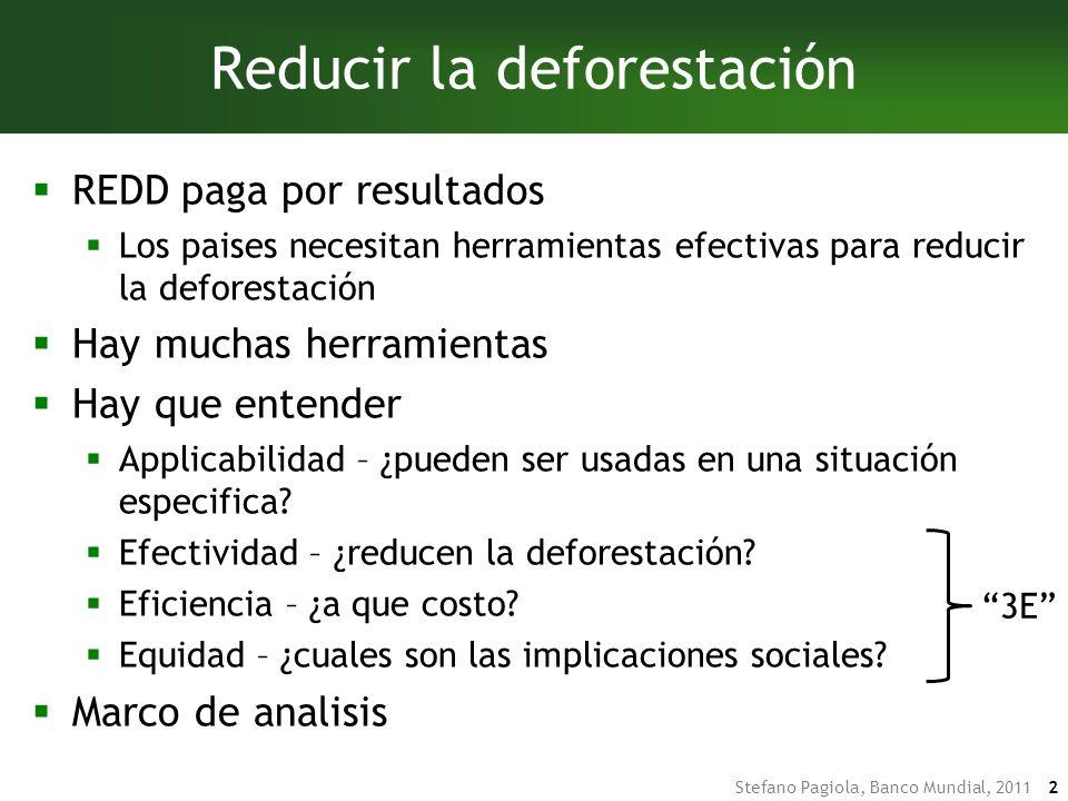 Stefano Pagiola, Banco Mundial, 2011 2 Reducir la deforestación REDD paga por resultados Los paises necesitan herramientas efectivas para reducir la deforestación Hay muchas herramientas Hay que entender Applicabilidad – ¿pueden ser usadas en una situación especifica.