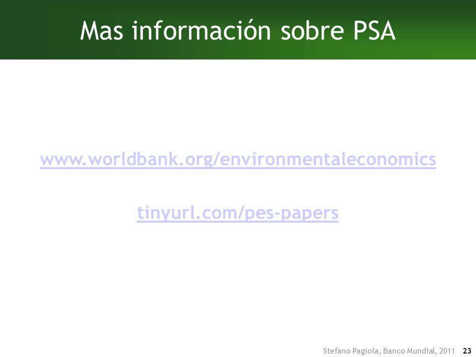 Stefano Pagiola, Banco Mundial, 2011 23 Mas información sobre PSA www.worldbank.org/environmentaleconomics tinyurl.com/pes-papers