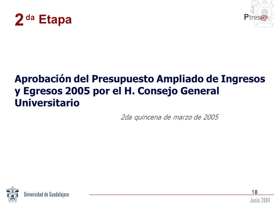 18 Aprobación del Presupuesto Ampliado de Ingresos y Egresos 2005 por el H. Consejo General Universitario 2da quincena de marzo de 2005 2 da Etapa