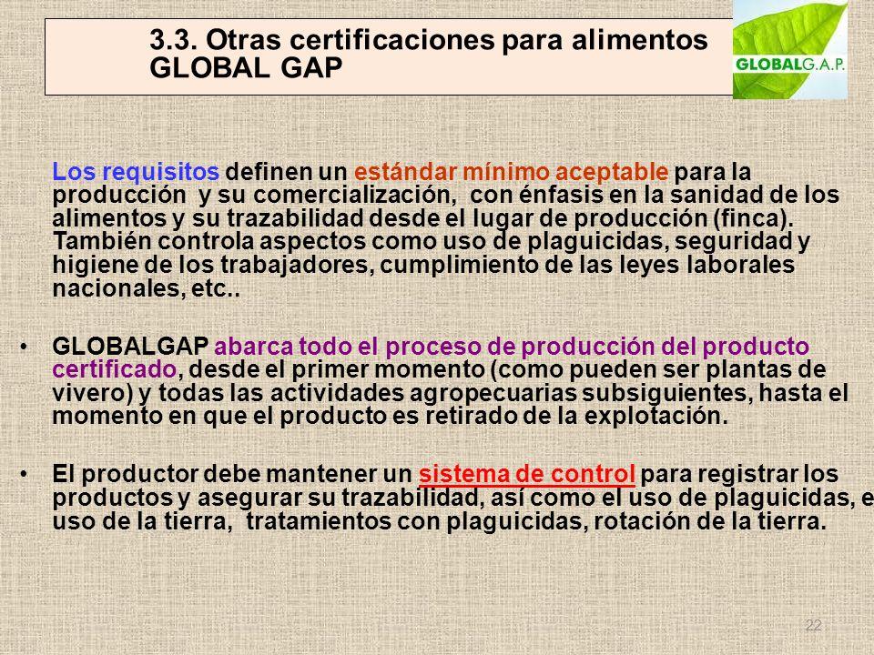 3.3. Otras certificaciones para alimentos GLOBAL GAP Los requisitos definen un estándar mínimo aceptable para la producción y su comercialización, con