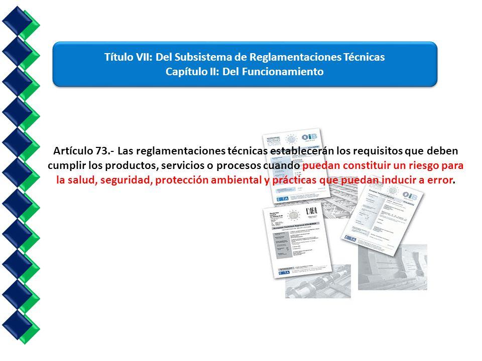 Artículo 73.- Las reglamentaciones técnicas establecerán los requisitos que deben cumplir los productos, servicios o procesos cuando puedan constituir un riesgo para la salud, seguridad, protección ambiental y prácticas que puedan inducir a error.