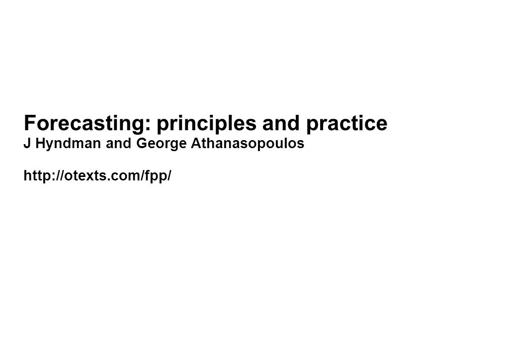 Forecasting: principles and practice J Hyndman and George Athanasopoulos http://otexts.com/fpp/